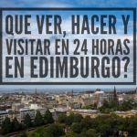 Que ver, hacer y visitar en 24 horas en Edimburgo!